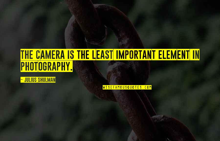 Efforts In Love Quotes By Julius Shulman: The camera is the least important element in