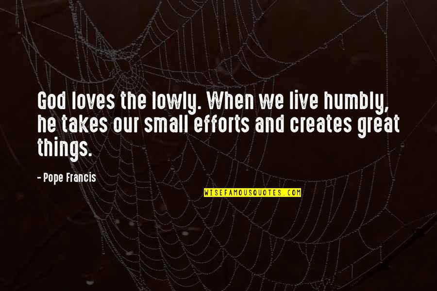 Efforts In Love Quotes By Pope Francis: God loves the lowly. When we live humbly,