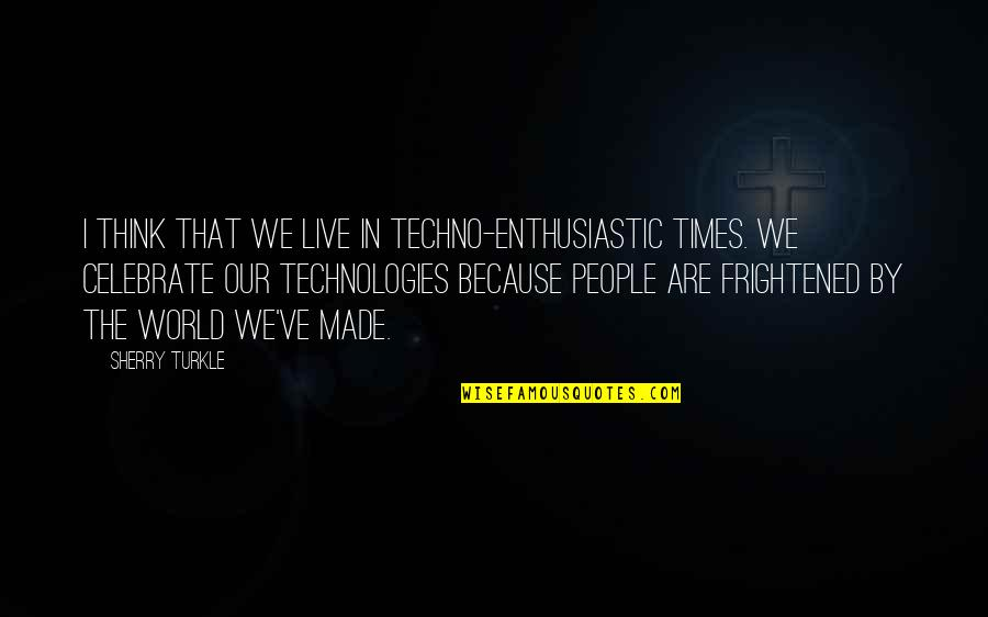 Efforts In Love Quotes By Sherry Turkle: I think that we live in techno-enthusiastic times.