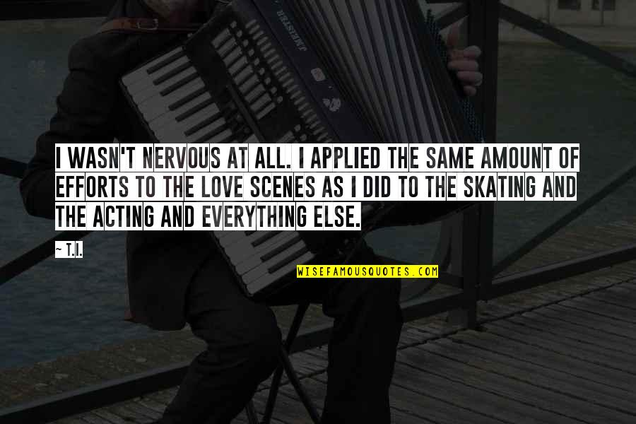 Efforts In Love Quotes By T.I.: I wasn't nervous at all. I applied the