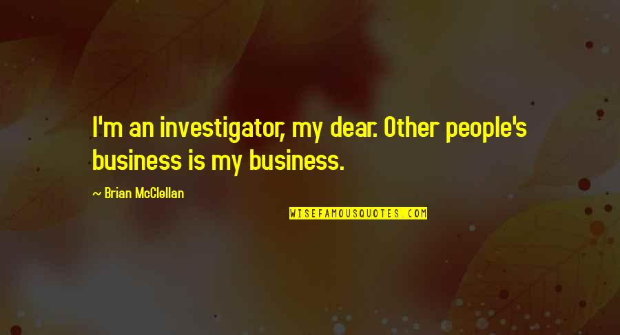 Efforts Not Recognized Quotes By Brian McClellan: I'm an investigator, my dear. Other people's business