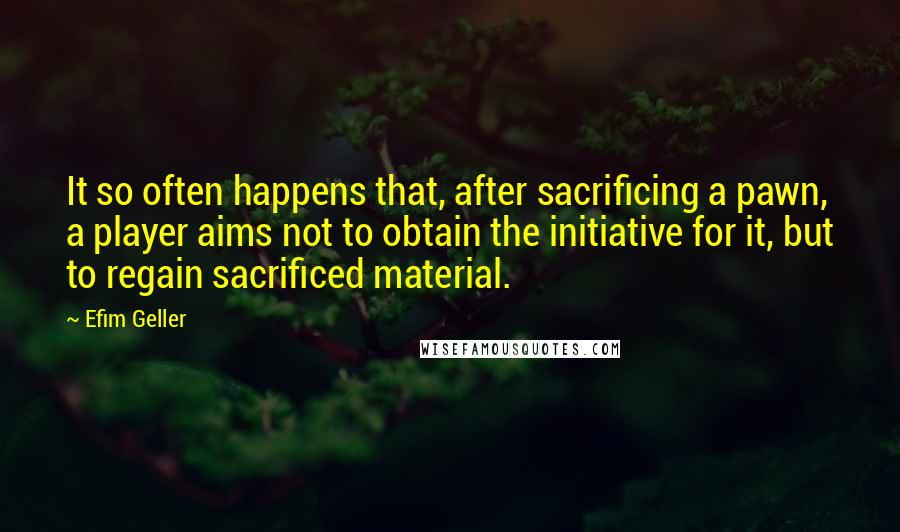 Efim Geller quotes: It so often happens that, after sacrificing a pawn, a player aims not to obtain the initiative for it, but to regain sacrificed material.