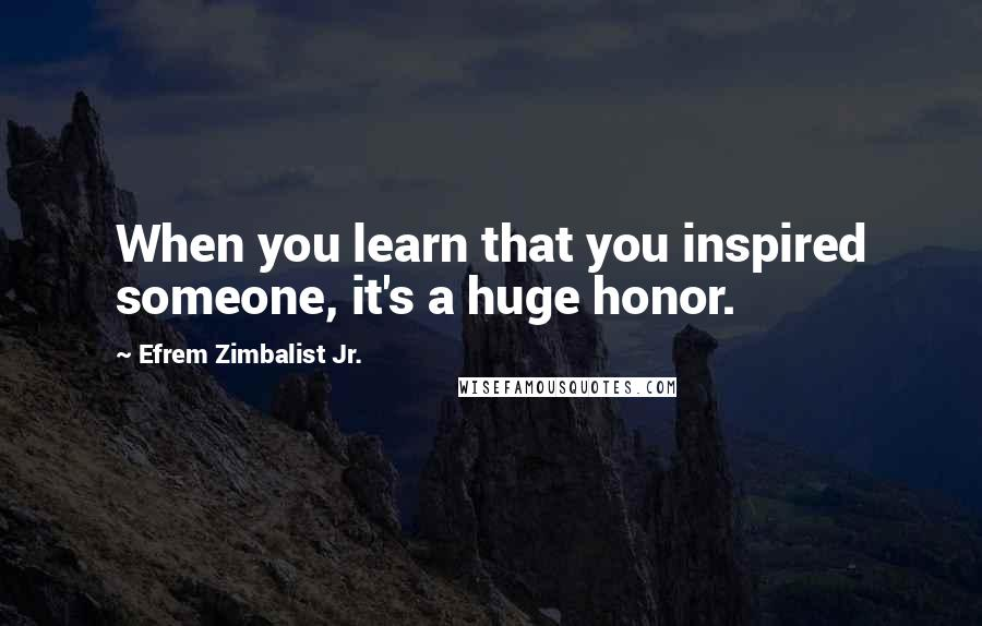 Efrem Zimbalist Jr. quotes: When you learn that you inspired someone, it's a huge honor.