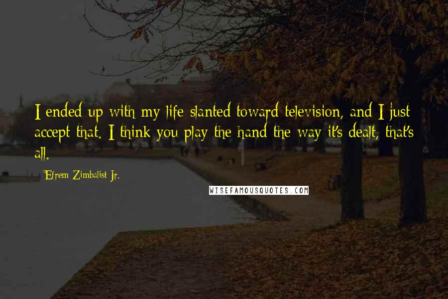 Efrem Zimbalist Jr. quotes: I ended up with my life slanted toward television, and I just accept that. I think you play the hand the way it's dealt, that's all.
