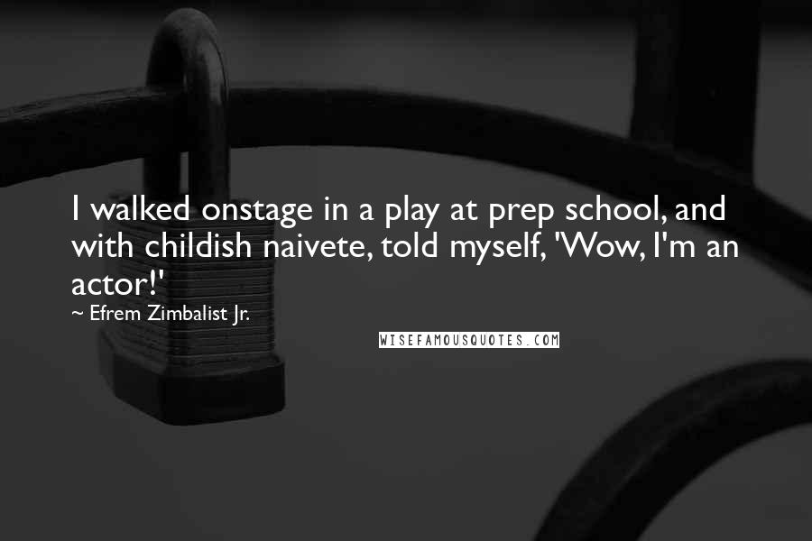 Efrem Zimbalist Jr. quotes: I walked onstage in a play at prep school, and with childish naivete, told myself, 'Wow, I'm an actor!'