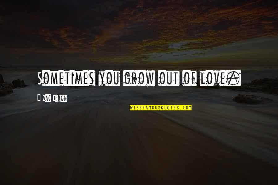 Efron Quotes By Zac Efron: Sometimes you grow out of love.