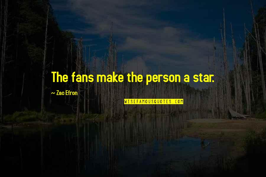 Efron Quotes By Zac Efron: The fans make the person a star.