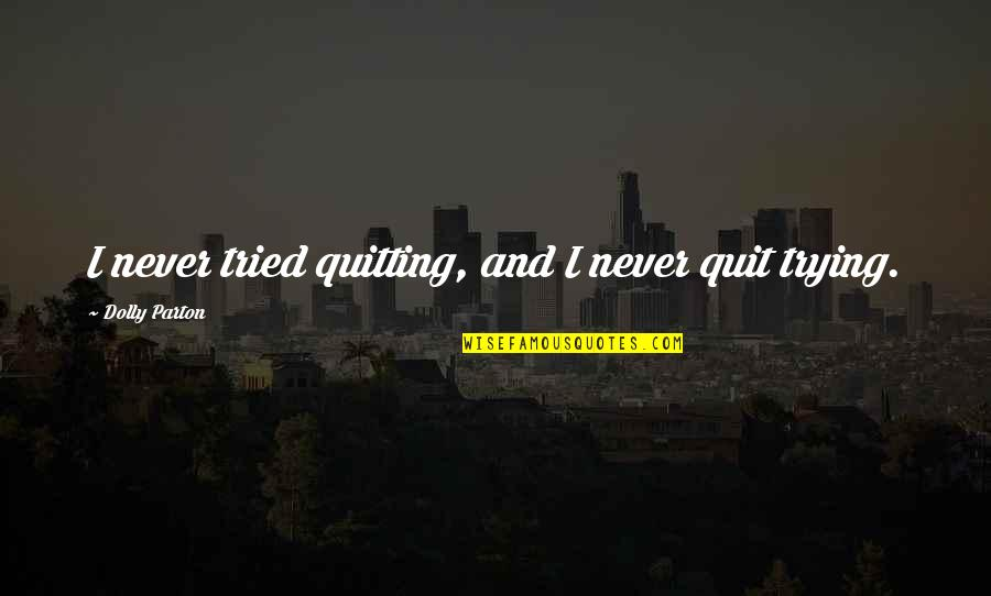 Eggplants Quotes By Dolly Parton: I never tried quitting, and I never quit
