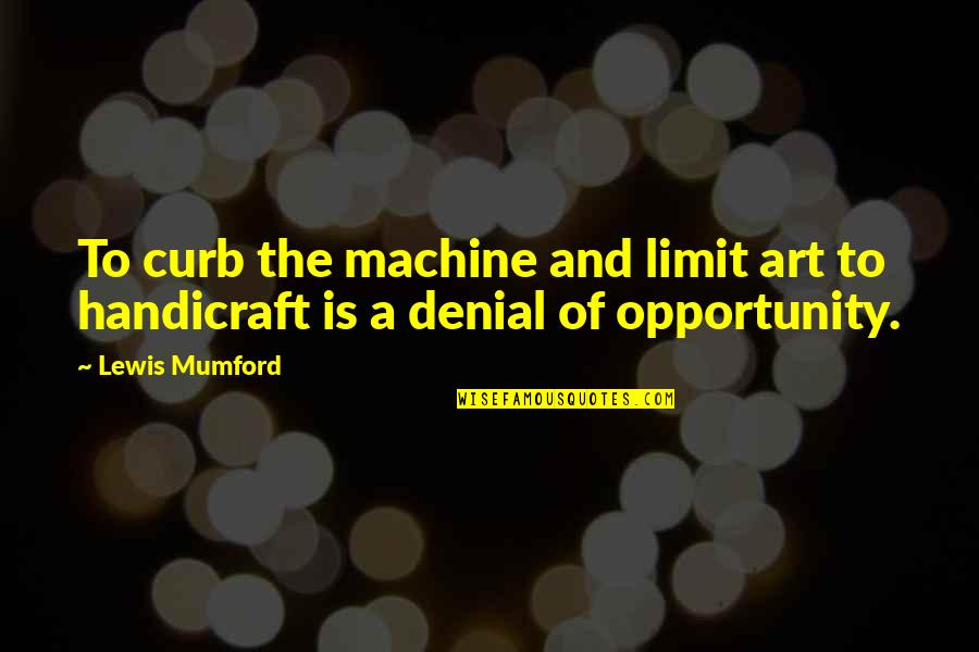 Ego Bruised Quotes By Lewis Mumford: To curb the machine and limit art to