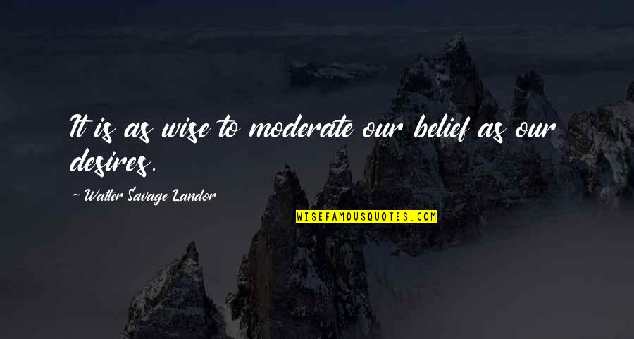 Ego Bruised Quotes By Walter Savage Landor: It is as wise to moderate our belief