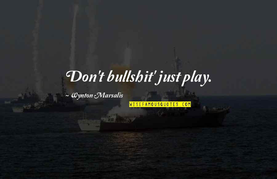 Ego Bruised Quotes By Wynton Marsalis: Don't bullshit' just play.