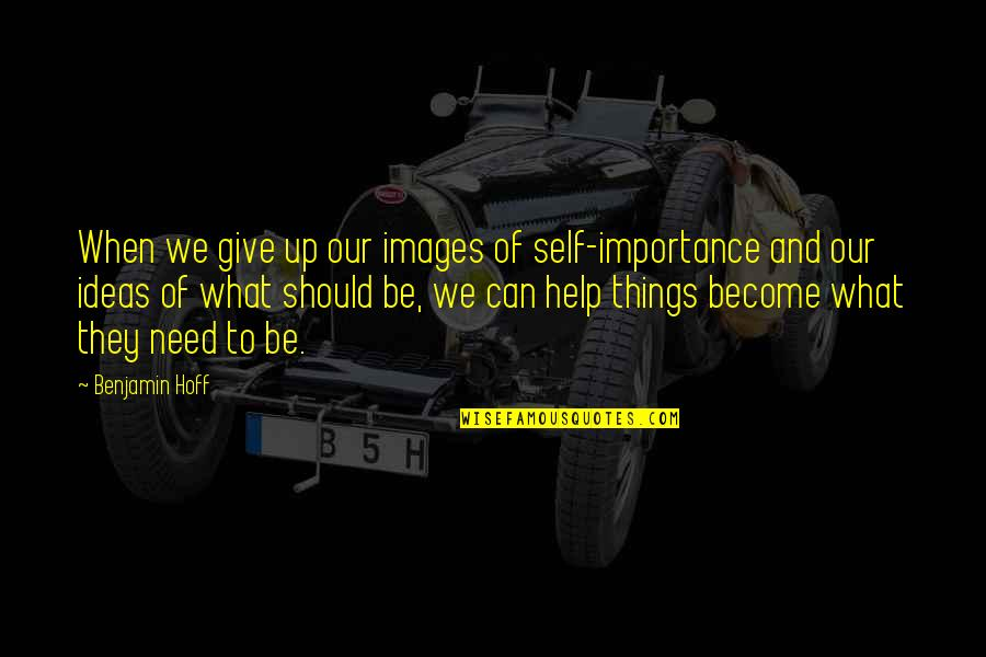Egoless Quotes By Benjamin Hoff: When we give up our images of self-importance