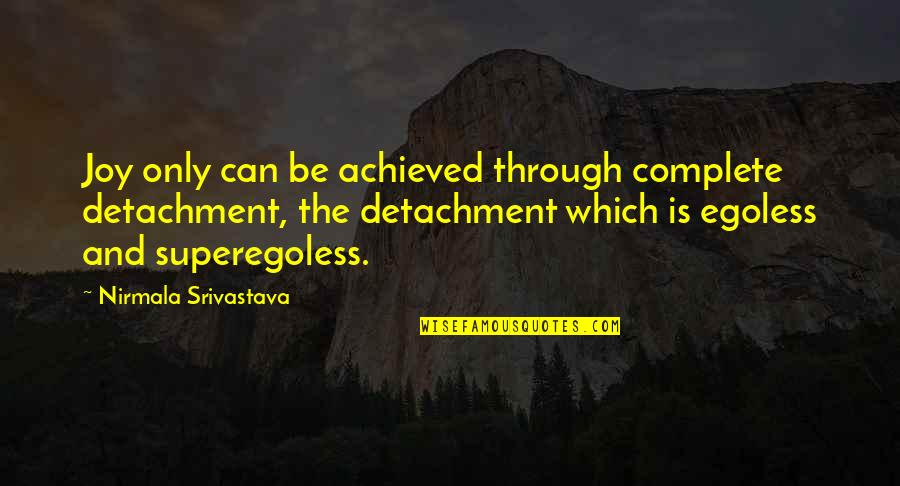 Egoless Quotes By Nirmala Srivastava: Joy only can be achieved through complete detachment,