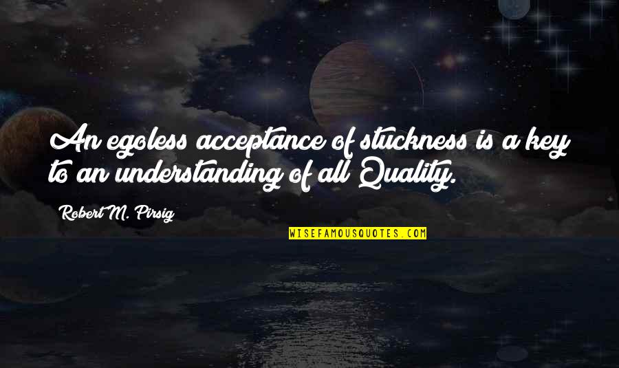 Egoless Quotes By Robert M. Pirsig: An egoless acceptance of stuckness is a key