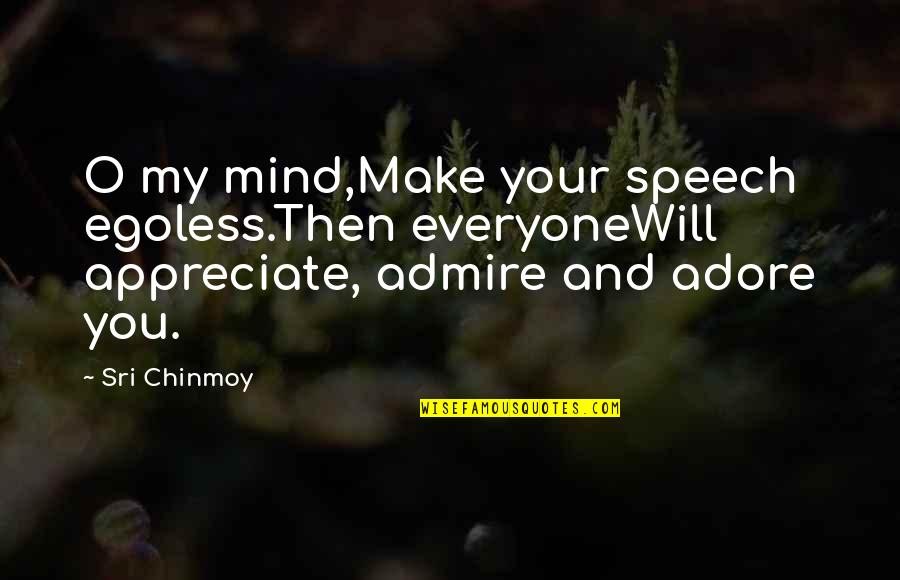 Egoless Quotes By Sri Chinmoy: O my mind,Make your speech egoless.Then everyoneWill appreciate,