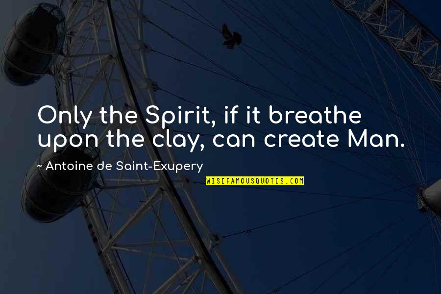 Egomaniacally Quotes By Antoine De Saint-Exupery: Only the Spirit, if it breathe upon the