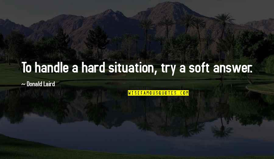 Egomaniacally Quotes By Donald Laird: To handle a hard situation, try a soft