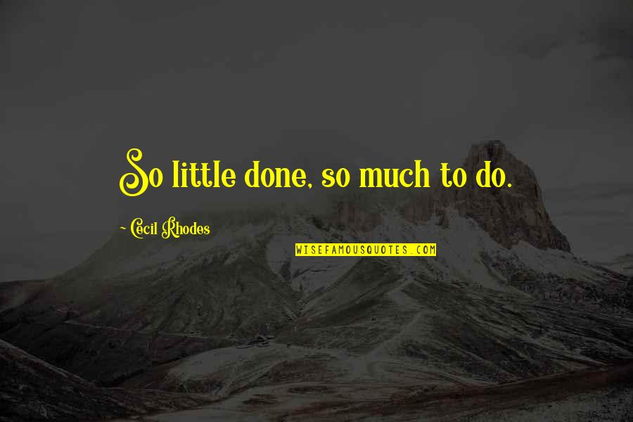 Eguchi Quotes By Cecil Rhodes: So little done, so much to do.