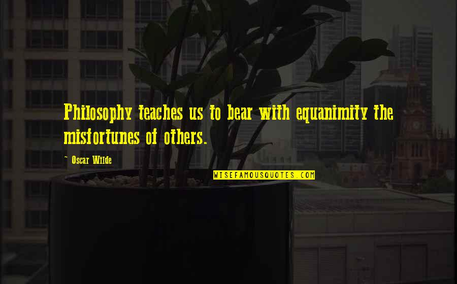 Eguchi Quotes By Oscar Wilde: Philosophy teaches us to bear with equanimity the