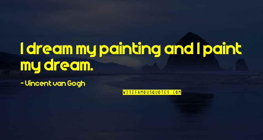 Ehrgeizig Quotes By Vincent Van Gogh: I dream my painting and I paint my