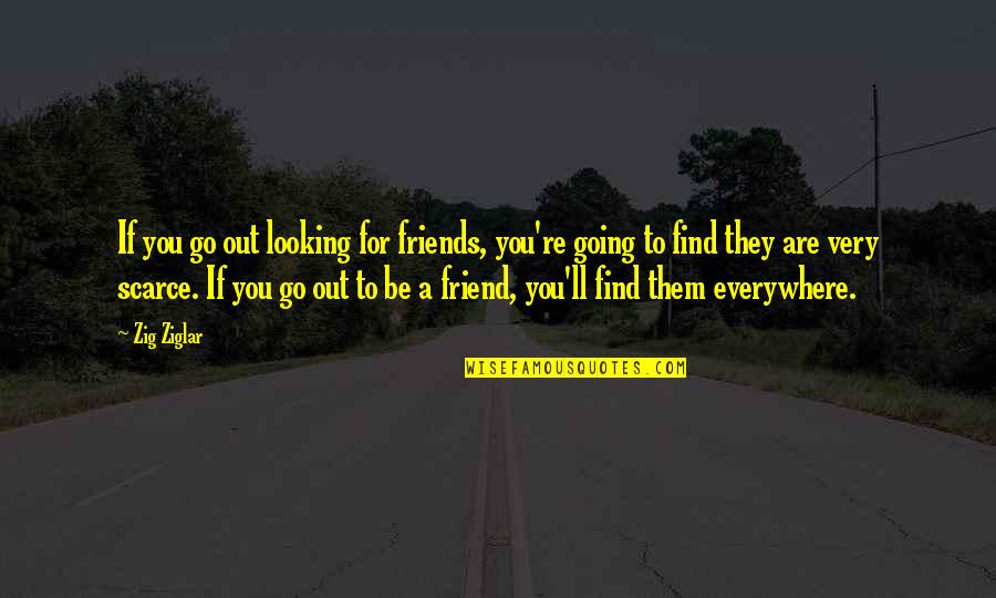 Ehrgeizig Quotes By Zig Ziglar: If you go out looking for friends, you're