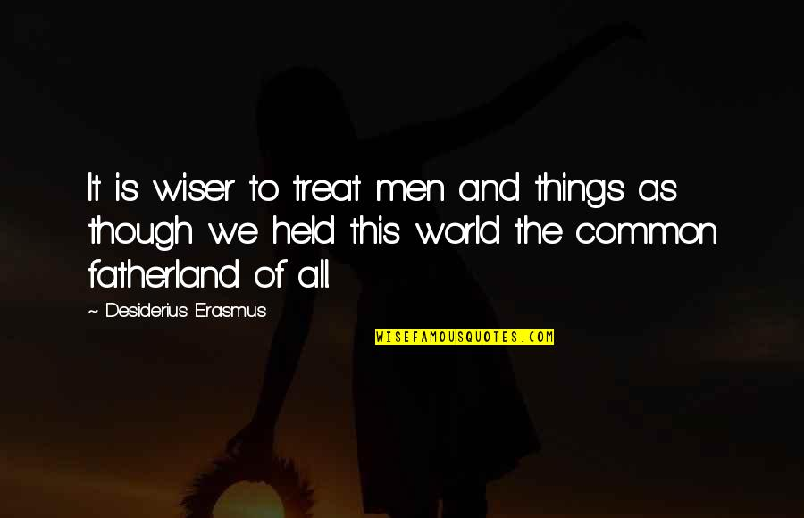 Ehrsul Quotes By Desiderius Erasmus: It is wiser to treat men and things