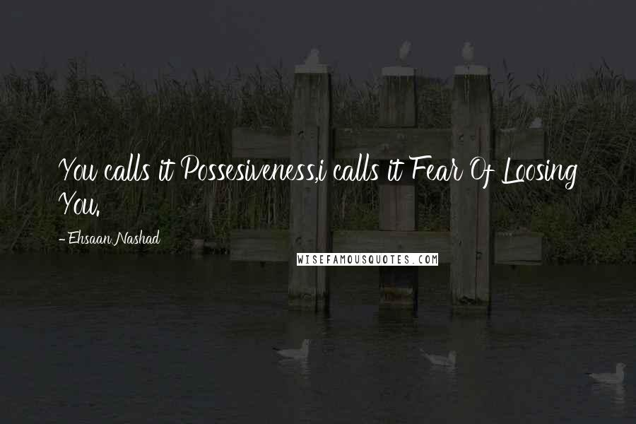 Ehsaan Nashad quotes: You calls it Possesiveness,i calls it Fear Of Loosing You.