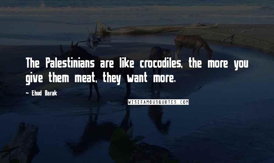 Ehud Barak quotes: The Palestinians are like crocodiles, the more you give them meat, they want more.