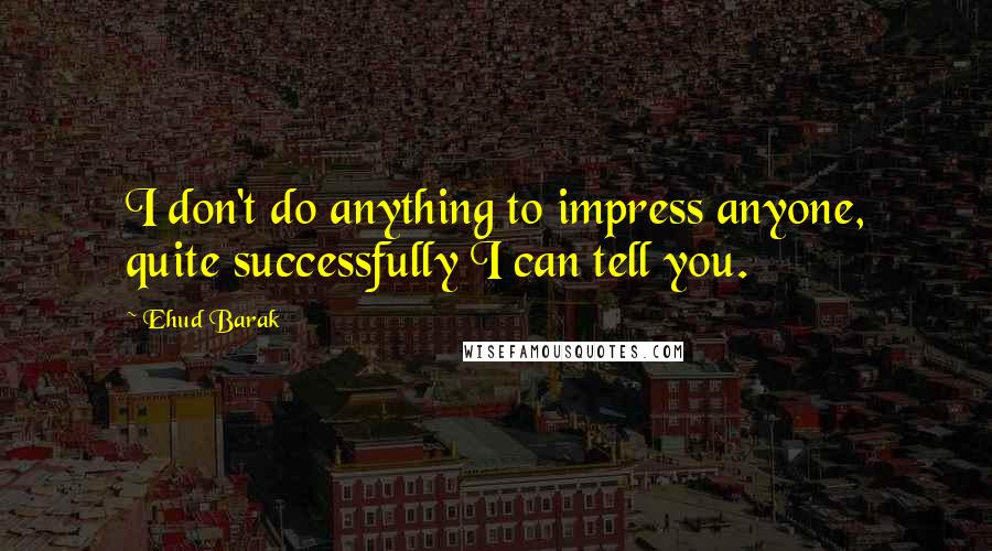 Ehud Barak quotes: I don't do anything to impress anyone, quite successfully I can tell you.