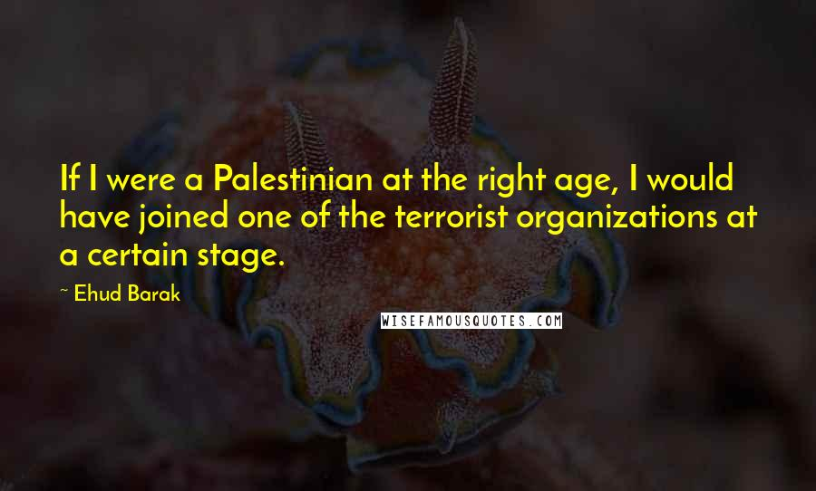 Ehud Barak quotes: If I were a Palestinian at the right age, I would have joined one of the terrorist organizations at a certain stage.
