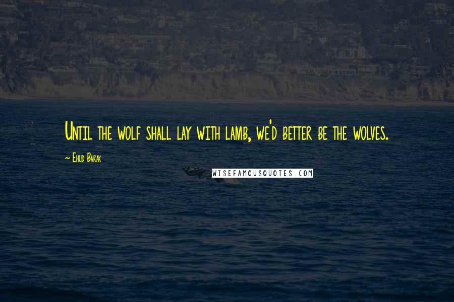 Ehud Barak quotes: Until the wolf shall lay with lamb, we'd better be the wolves.