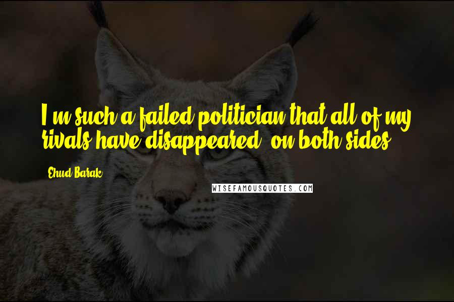 Ehud Barak quotes: I'm such a failed politician that all of my rivals have disappeared, on both sides.