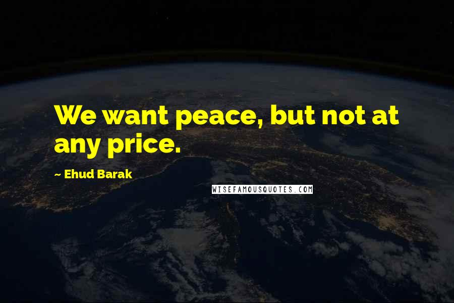 Ehud Barak quotes: We want peace, but not at any price.