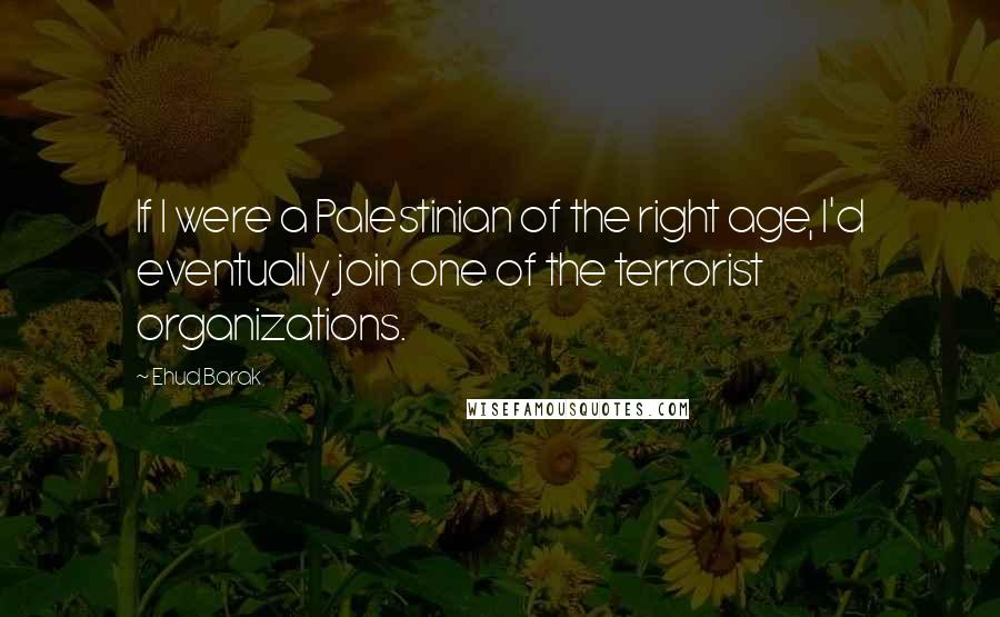 Ehud Barak quotes: If I were a Palestinian of the right age, I'd eventually join one of the terrorist organizations.