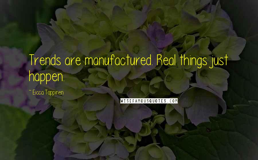 Eicca Toppinen quotes: Trends are manufactured. Real things just happen.