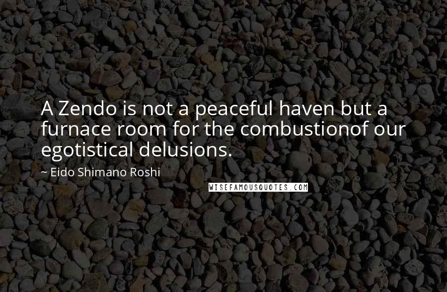 Eido Shimano Roshi quotes: A Zendo is not a peaceful haven but a furnace room for the combustionof our egotistical delusions.