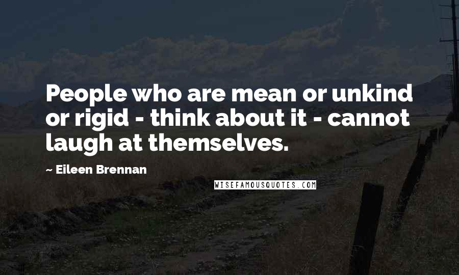 Eileen Brennan quotes: People who are mean or unkind or rigid - think about it - cannot laugh at themselves.