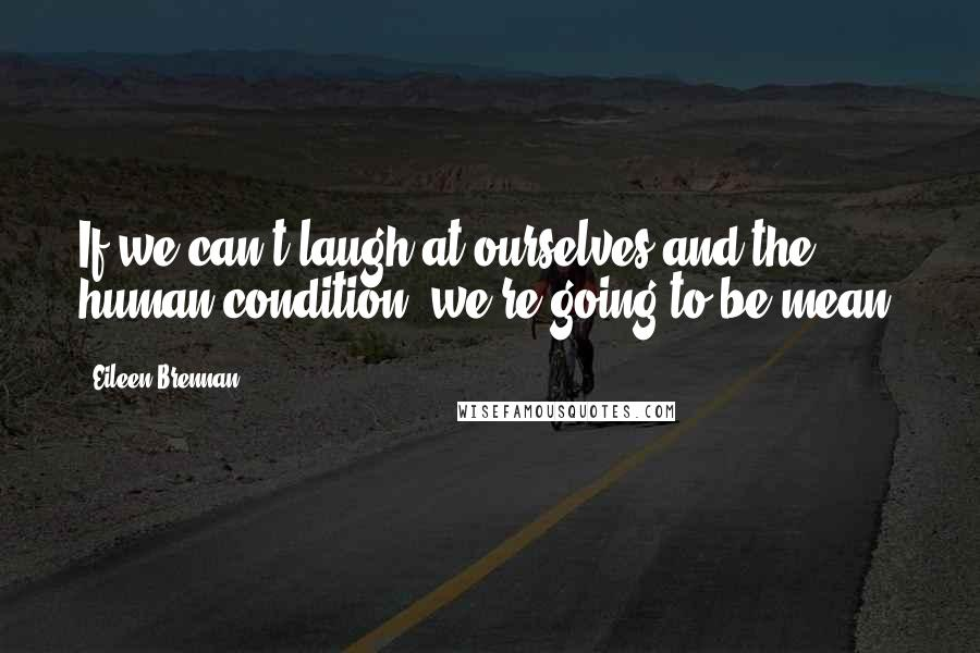 Eileen Brennan quotes: If we can't laugh at ourselves and the human condition, we're going to be mean.