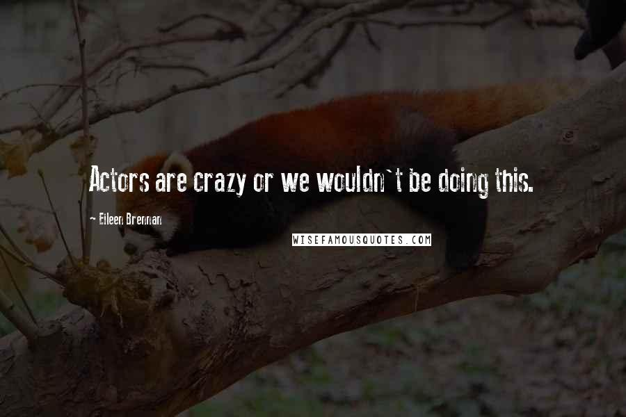 Eileen Brennan quotes: Actors are crazy or we wouldn't be doing this.
