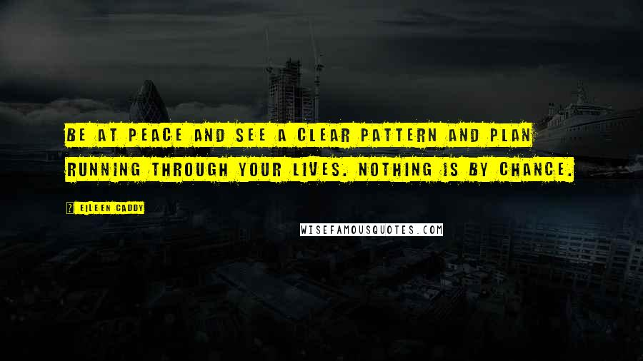 Eileen Caddy quotes: Be at peace and see a clear pattern and plan running through your lives. Nothing is by chance.