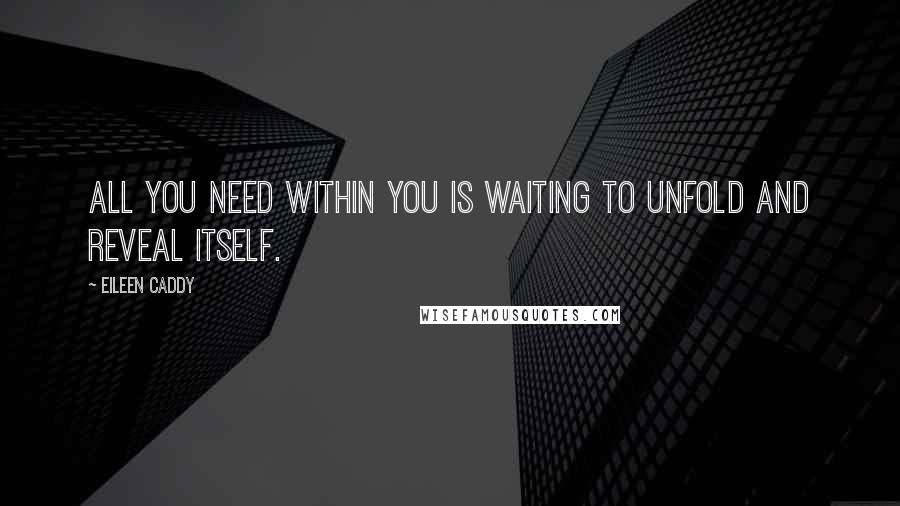 Eileen Caddy quotes: All you need within you is waiting to unfold and reveal itself.