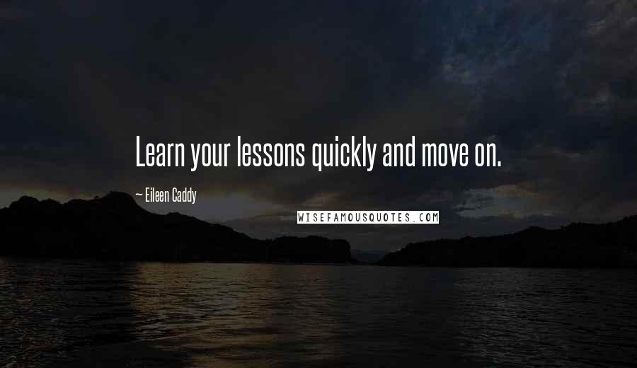 Eileen Caddy quotes: Learn your lessons quickly and move on.