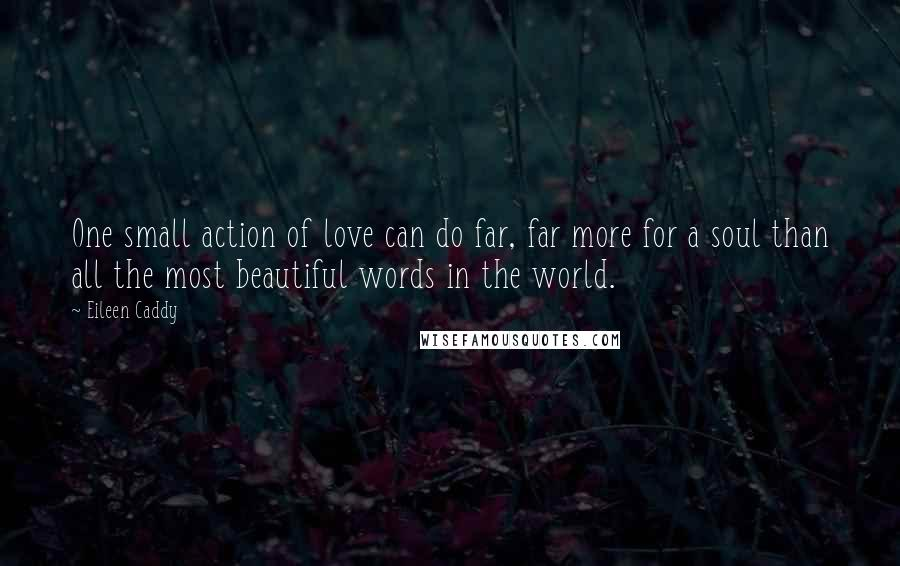 Eileen Caddy quotes: One small action of love can do far, far more for a soul than all the most beautiful words in the world.
