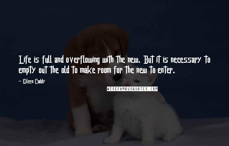 Eileen Caddy quotes: Life is full and overflowing with the new. But it is necessary to empty out the old to make room for the new to enter.