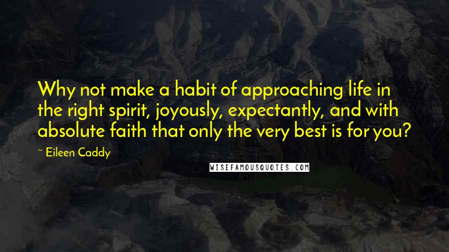 Eileen Caddy quotes: Why not make a habit of approaching life in the right spirit, joyously, expectantly, and with absolute faith that only the very best is for you?