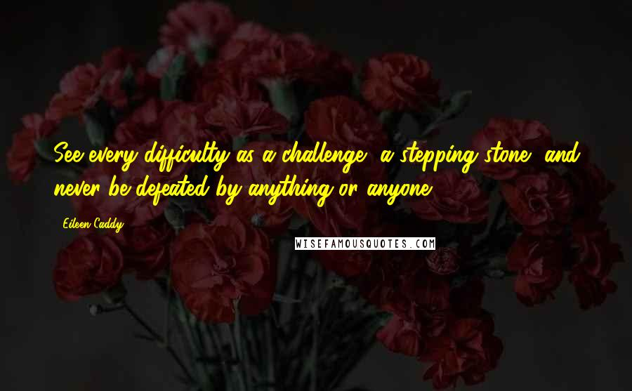 Eileen Caddy quotes: See every difficulty as a challenge, a stepping stone, and never be defeated by anything or anyone.
