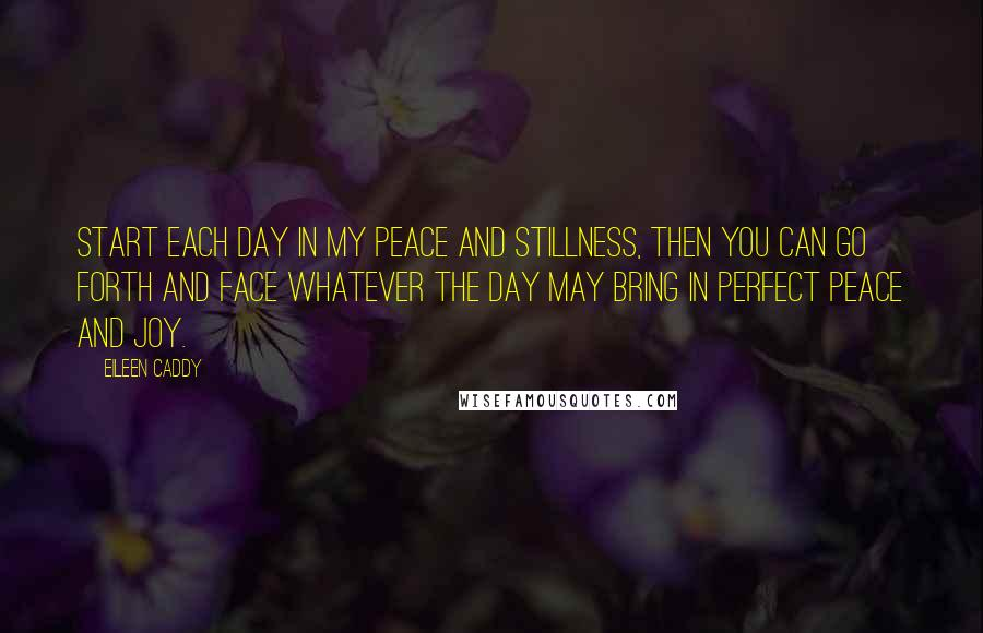Eileen Caddy quotes: Start each day in my peace and stillness, then you can go forth and face whatever the day may bring in perfect peace and joy.