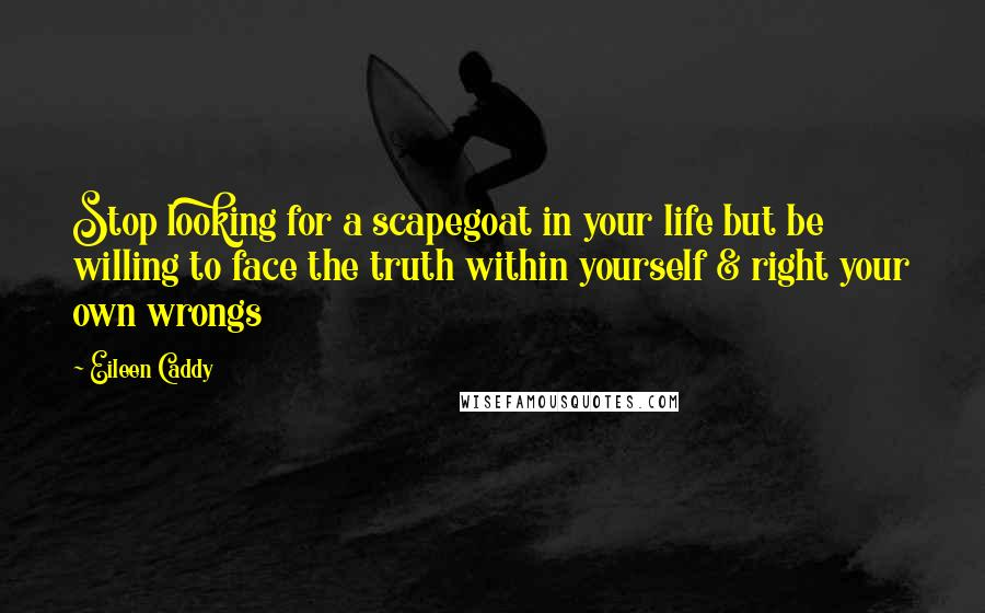 Eileen Caddy quotes: Stop looking for a scapegoat in your life but be willing to face the truth within yourself & right your own wrongs