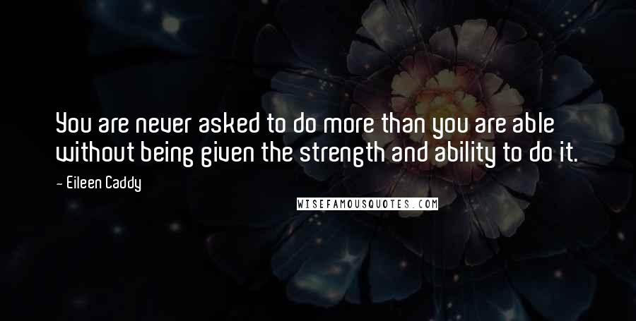 Eileen Caddy quotes: You are never asked to do more than you are able without being given the strength and ability to do it.