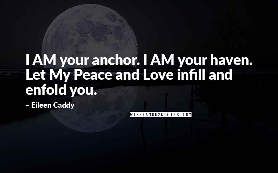 Eileen Caddy quotes: I AM your anchor. I AM your haven. Let My Peace and Love infill and enfold you.